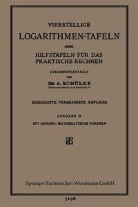 Vierstellige Logarithmen-Tafeln nebst Hilfstafeln für das praktische Rechnen by Dr. A. Schülke