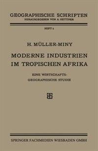 Moderne Industrien Im Tropischen Afrika: Eine Wirtschaftsgeographische Studie by H. Müller-miny