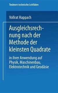 Ausgleichsrechnung nach der Methode der Kleinsten Quadrate: In Ihrer Anwendung auf Physik Maschinenbau, Elektrotechnik und Geodäsie by Vollrat Happach