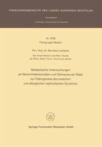 Metabolische Untersuchungen an Nierenrindenschnitten und Glomerula der Ratte zur Pathogenese des toxischen und allergischen nephrotischen Syndroms by Bernhard Lamberts