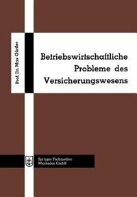 Betriebswirtschaftliche Probleme Des Versicherungswesens by Max Gürtler