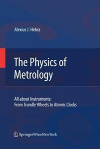 The Physics of Metrology: All about Instruments: From Trundle Wheels to Atomic Clocks by Alex Hebra