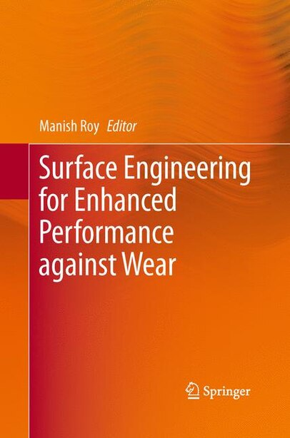 Surface Engineering For Enhanced Performance Against Wear by Manish Roy