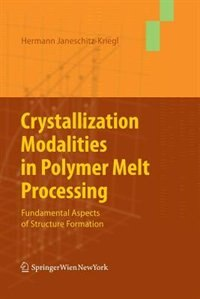 Crystallization Modalities in Polymer Melt Processing: Fundamental Aspects of Structure Formation by Hermann Janeschitz-kriegl