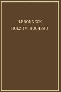 Holz im Hochbau: Ein Neuzeitliches Hilfsbuch für den Entwurf, die Berechnung und Ausführung Zimmermanns- und Ingenie by Hugo Bronneck
