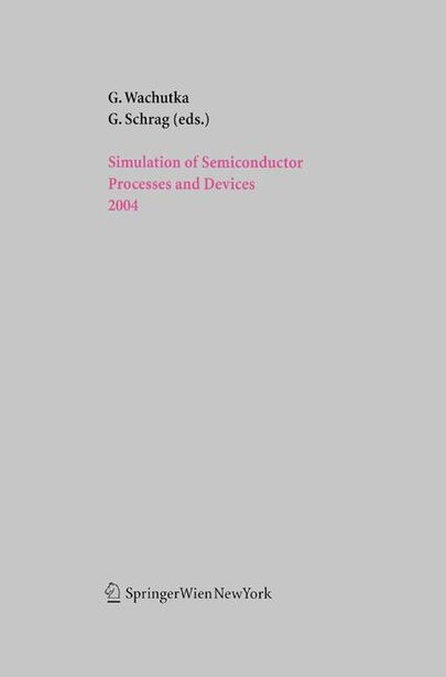 Simulation of Semiconductor Processes and Devices 2004 by Gerhard Wachutka