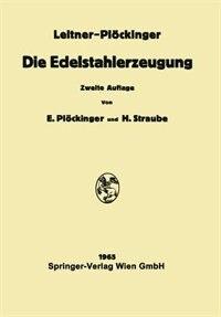 Die Edelstahlerzeugung: Schmelzen, Gießen, Prüfen by Franz Leitner