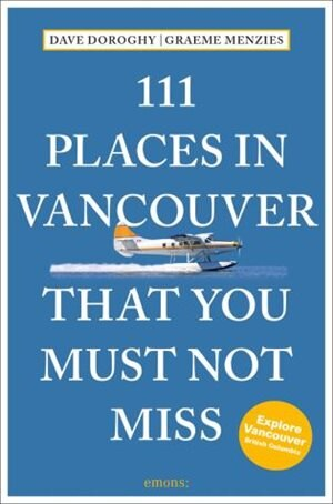 111 Places In Vancouver That You Must Not Miss Revised And Updated by Dave Doroghy