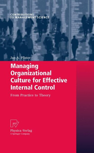 Managing Organizational Culture for Effective Internal Control: From Practice to Theory by Jan A. Pfister