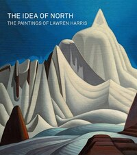 The Idea Of North: The Paintings Of Lawren Harris