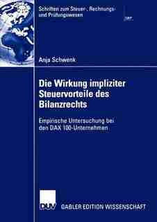 Die Wirkung impliziter Steuervorteile des Bilanzrechts: Empirische Untersuchung bei den DAX 100-Unternehmen by Anja Schwenk