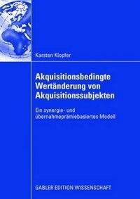 Akquisitionsbedingte Wertänderung von Akquisitionssubjekten: Ein synergie- und übernahmeprämiebasiertes Modell by Karsten Klopfer