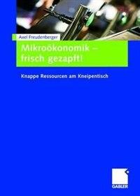 Mikroökonomik - frisch gezapft!: Knappe Ressourcen am Kneipentisch by Axel Freudenberger
