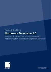 Corporate Television 2.0: Interne Unternehmenskommunikation mit Bewegten Bildern im digitalen Zeitalter by Bernadette Bürgi