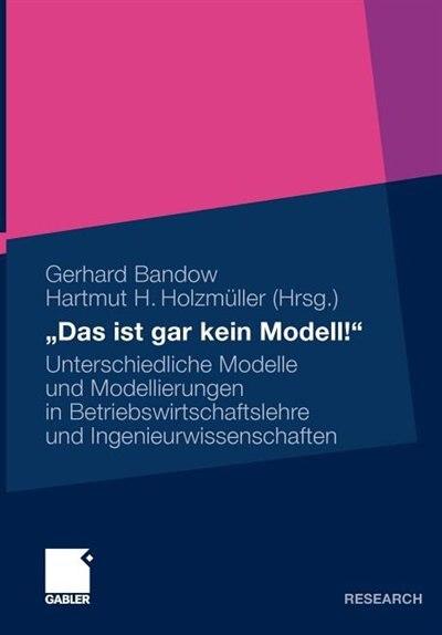 das Ist Gar Kein Modell!: Unterschiedliche Modelle Und Modellierungen In Betriebswirtschaftslehre Und Ingenieurwissenschaften by Gerhard Bandow