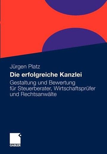 Die Erfolgreiche Kanzlei: Gestaltung Und Bewertung Für Steuerberater, Wirtschaftsprüfer Und Rechtsanwälte by Jürgen Platz