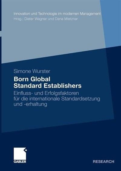 Born Global Standard Establishers: Einfluss- Und Erfolgsfaktoren Für Die Internationale Standardsetzung Und -erhaltung by Simone Wurster
