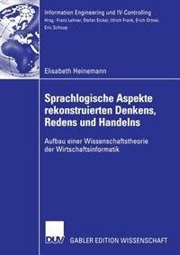 Sprachlogische Aspekte rekonstruierten Denkens, Redens und Handelns: Aufbau einer Wissenschaftstheorie der Wirtschaftsinformatik by Elisabeth Heinemann