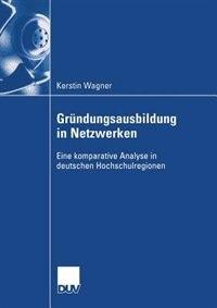 Gründungsausbildung in Netzwerken: Eine komparative Analyse in deuschen Hochschulregionen by Kerstin Wagner
