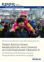 Three Revolutions: Mobilization And Change In Contemporary Ukraine Ii: An Oral History Of The…