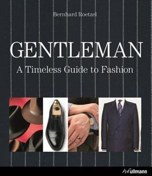 Gentleman: A Timeless Guide To Fashion by Bernhard Roetzel