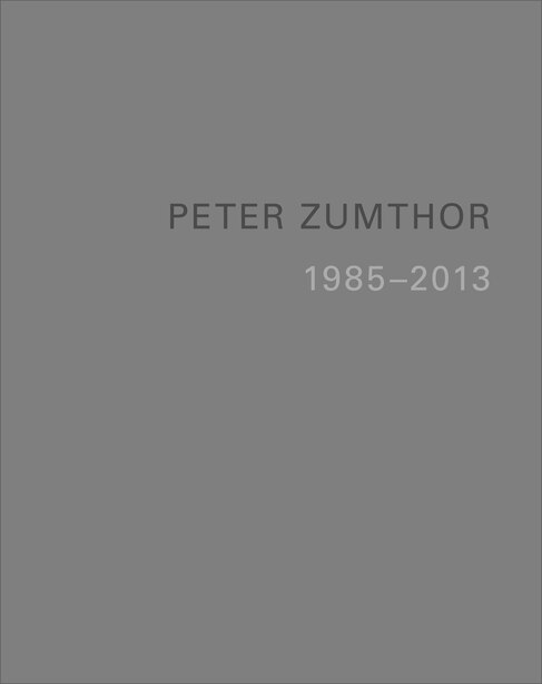 Peter Zumthor: Buildings And Projects 1985-2013 by Thomas Durisch
