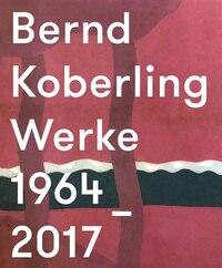Bernd Koberling: Works/werke 1964?2017