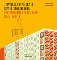 Towards A Typology Of Soviet Mass Housing: Prefabrication In The Ussr 1955 - 1991