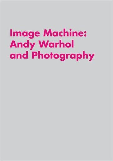 Image Machine: Andy Warhol and Photography by Raphaela Platow