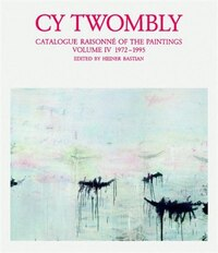 Cy Twombly: Catalogue Raisonné Of The Paintings Vol Iv, 1972-1995