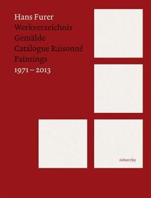 Hans Furer: Catalogue Raisonné: Paintings 1971-2013 by Hans Furer