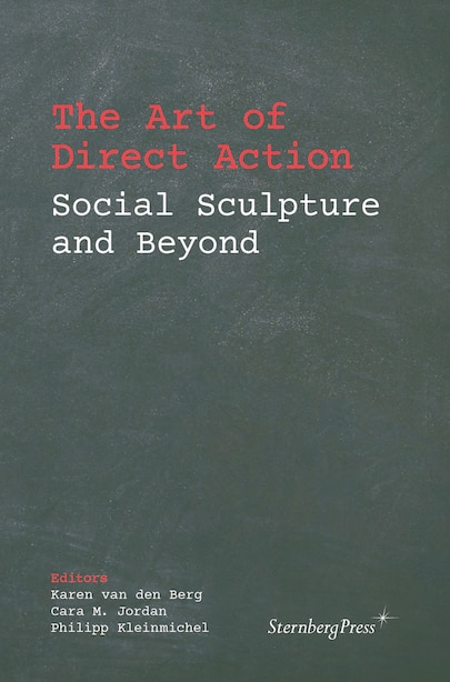 The Art Of Direct Action: Social Sculpture And Beyond by Karen Van Den Berg