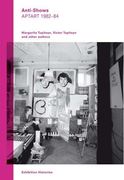 Anti-shows: Aptart 1982-84, Exhibition Histories Vol. 8 by Margartia Tupitsyn