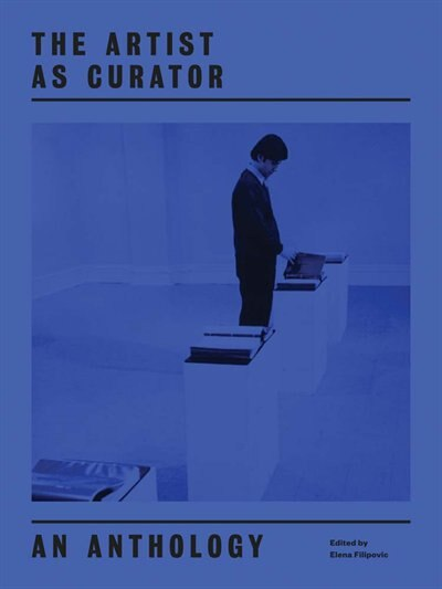 The Artist as Curator: An Anthology by Elena Filipovic