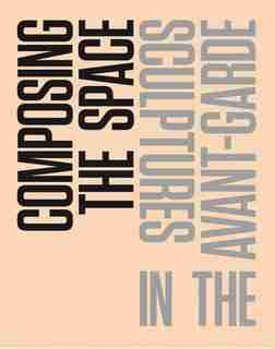 Composing The Space: Sculptures In The Avant-garde: A Reader / Anthology by Malgorzata Jedrzejczyk