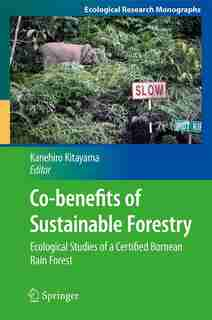 Co-benefits of Sustainable Forestry: Ecological Studies of a Certified Bornean Rain Forest by Kanehiro Kitayama