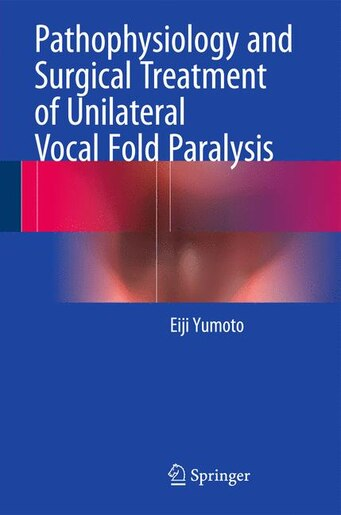 Pathophysiology and Surgical Treatment of Unilateral Vocal Fold Paralysis: Denervation and Reinnervation by Eiji Yumoto