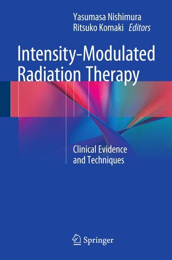 Intensity-Modulated Radiation Therapy: Clinical Evidence and Techniques by Yasumasa Nishimura