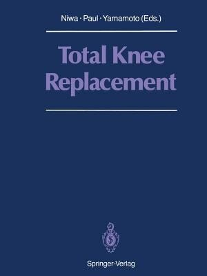 Total Knee Replacement: Proceeding of the International Symposium on Total Knee Replacement, May 19-20, 1987, Nagoya, Japan by Shigeo Niwa