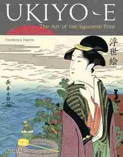 Ukiyo-e: The Art Of The Japanese Print by Frederick Harris