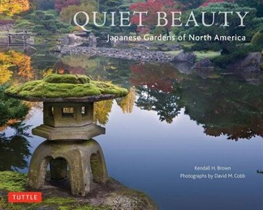 Quiet Beauty: The Japanese Gardens Of North America by Kendall H. Brown