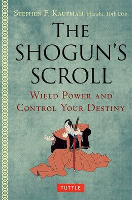 Book The Shogun's Scroll: Wield Power And Control Your Destiny by Stephen F. Kaufman