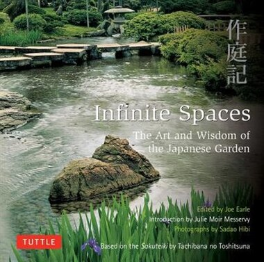Infinite Spaces: The Art And Wisdom Of The Japanese Garden; Based On The Sakuteiki By Tachibana No Toshitsuna by Julie Moir Messervy