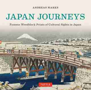 Japan Journeys: Famous Woodblock Prints Of Cultural Sights In Japan by Andreas Marks