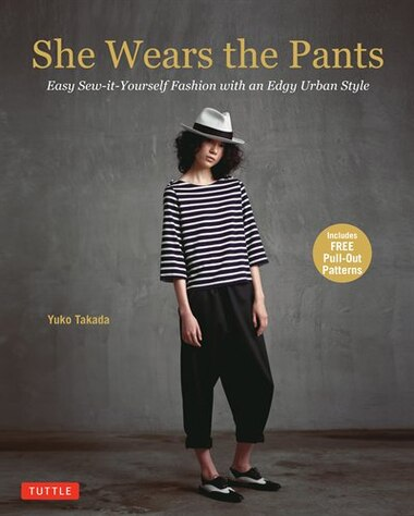 She Wears The Pants: Easy Sew-it-yourself Fashion With An Edgy Urban Style by Yuko Takada