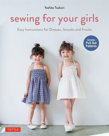 Sewing For Your Girls: Easy Instructions For Dresses, Smocks And Frocks (includes Pull-out Patterns) by Yoshiko Tsukiori