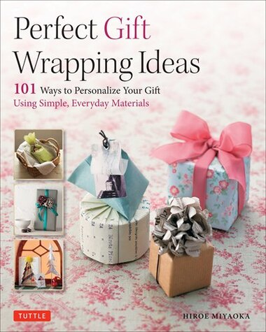 Perfect Gift Wrapping Ideas: 101 Ways To Personalize Your Gift Using Simple, Everyday Materials by Hiroe Miyaoka