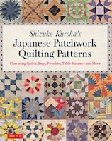 Shizuko Kuroha's Japanese Patchwork Quilting Patterns: Charming Quilts, Bags, Pouches, Table…