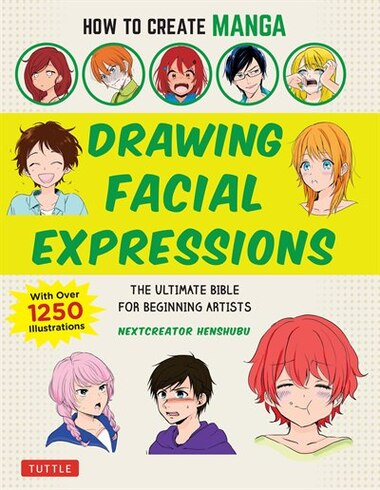How To Create Manga: Drawing Facial Expressions: The Ultimate Bible For Beginning Artists, With Over 1,500 Illustrations by Nextcreator Henshubu