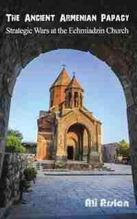 The Ancient Armenian Papacy: Strategic wars at the echmiadzin church by Ali Arslan